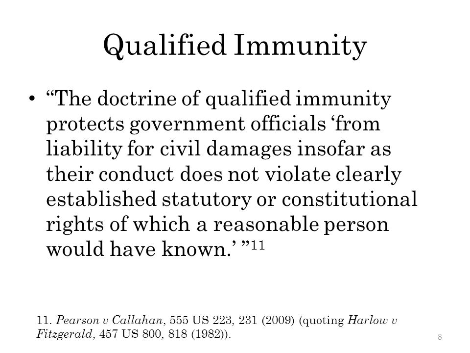 Qualified Immunity The doctrine of qualified immunity protects government officials 'from liability for civil damages insofar as their conduct does not violate clearly established statutory or constitutional rights of which a reasonable person would have known.' 11 11.