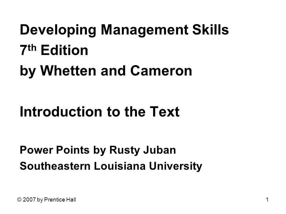 © 2007 by Prentice Hall1 Developing Management Skills 7 th Edition by Whetten and Cameron Introduction to the Text Power Points by Rusty Juban Southea