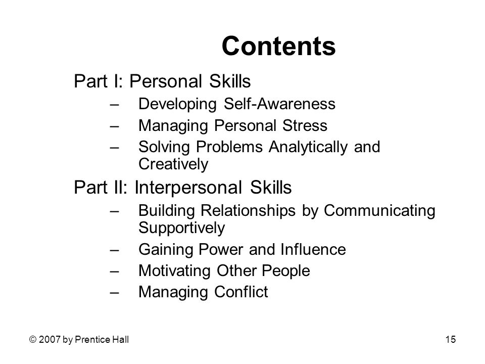 © 2007 by Prentice Hall15 Contents Part I: Personal Skills –Developing Self-Awareness –Managing Personal Stress –Solving Problems Analytically and Creatively Part II: Interpersonal Skills –Building Relationships by Communicating Supportively –Gaining Power and Influence –Motivating Other People –Managing Conflict