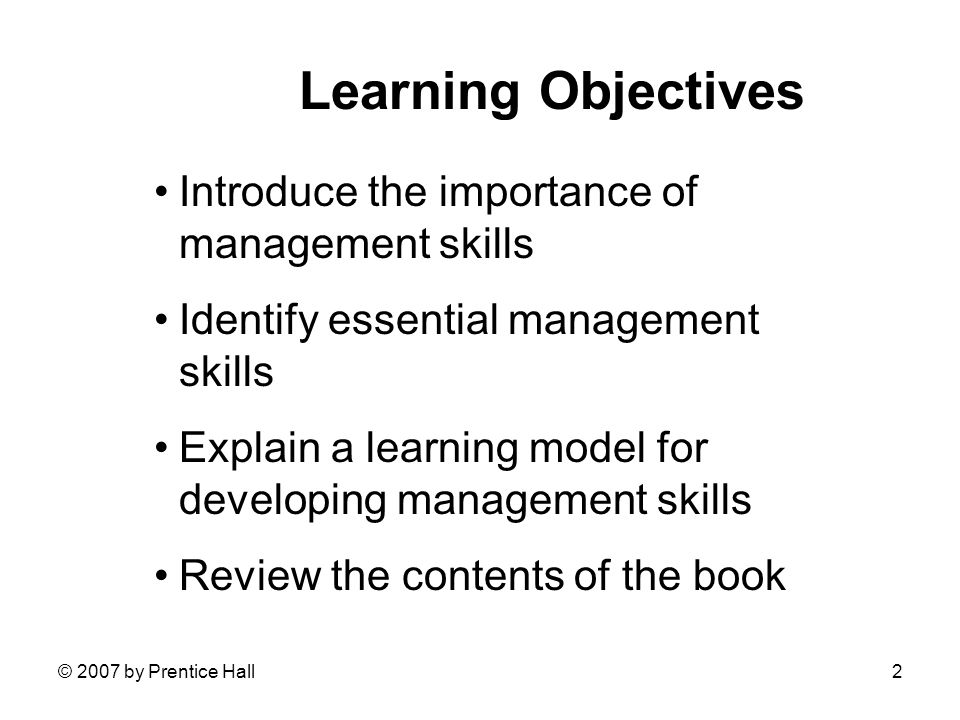 © 2007 by Prentice Hall2 Learning Objectives Introduce the importance of management skills Identify essential management skills Explain a learning model for developing management skills Review the contents of the book