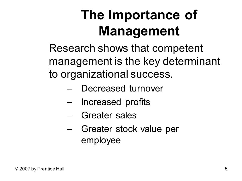 © 2007 by Prentice Hall5 The Importance of Management Research shows that competent management is the key determinant to organizational success.