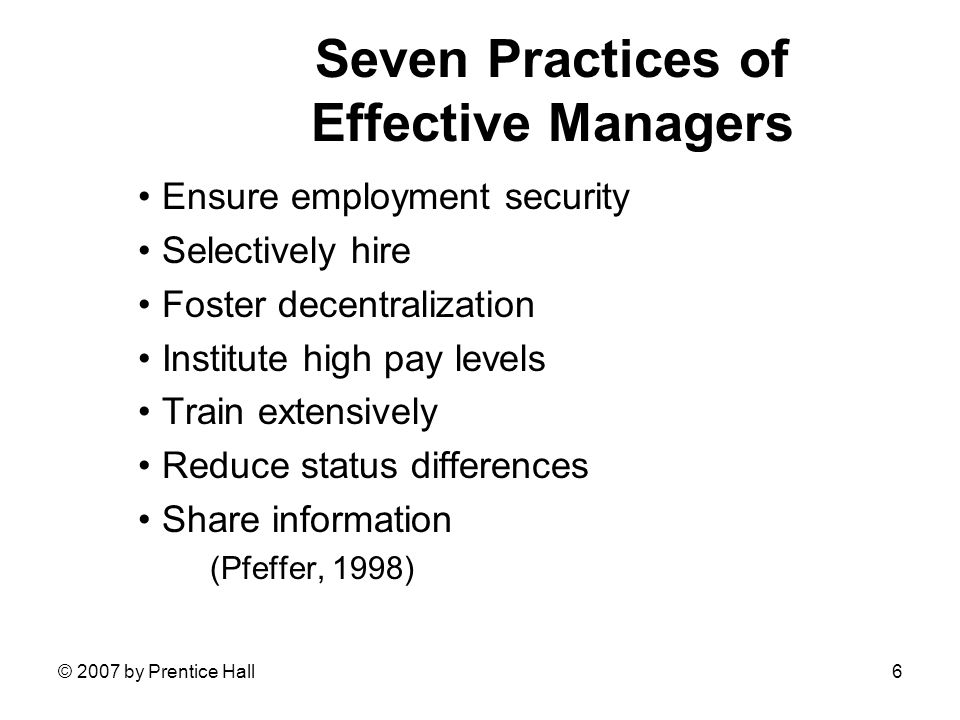 © 2007 by Prentice Hall6 Seven Practices of Effective Managers Ensure employment security Selectively hire Foster decentralization Institute high pay levels Train extensively Reduce status differences Share information (Pfeffer, 1998)