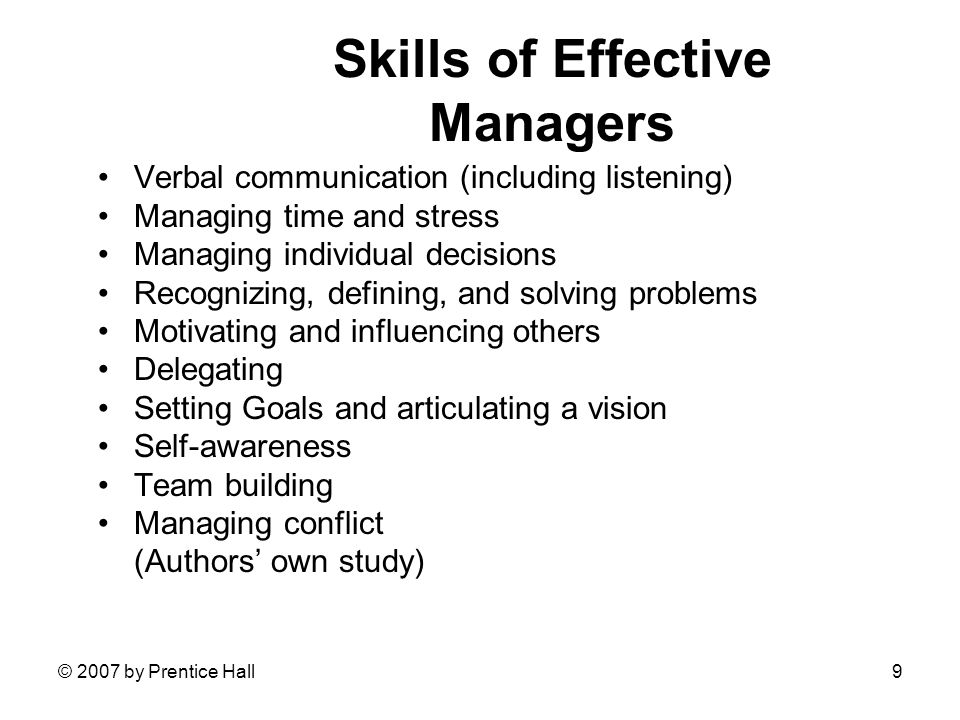 © 2007 by Prentice Hall9 Skills of Effective Managers Verbal communication (including listening) Managing time and stress Managing individual decisions Recognizing, defining, and solving problems Motivating and influencing others Delegating Setting Goals and articulating a vision Self-awareness Team building Managing conflict (Authors' own study)