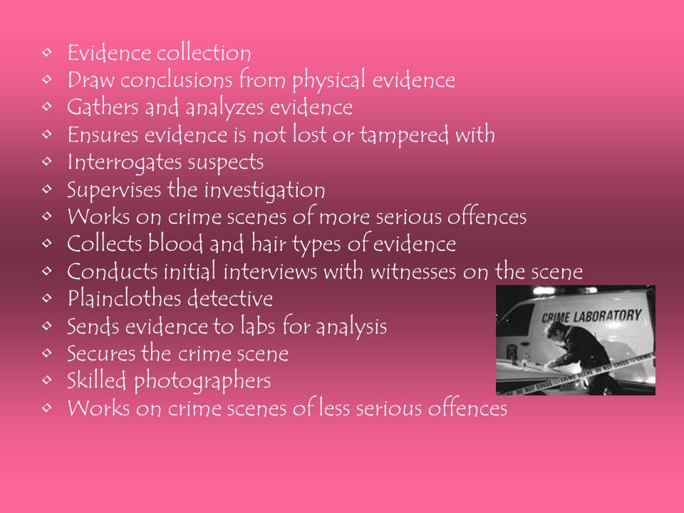 Evidence collection Draw conclusions from physical evidence Gathers and analyzes evidence Ensures evidence is not lost or tampered with Interrogates s