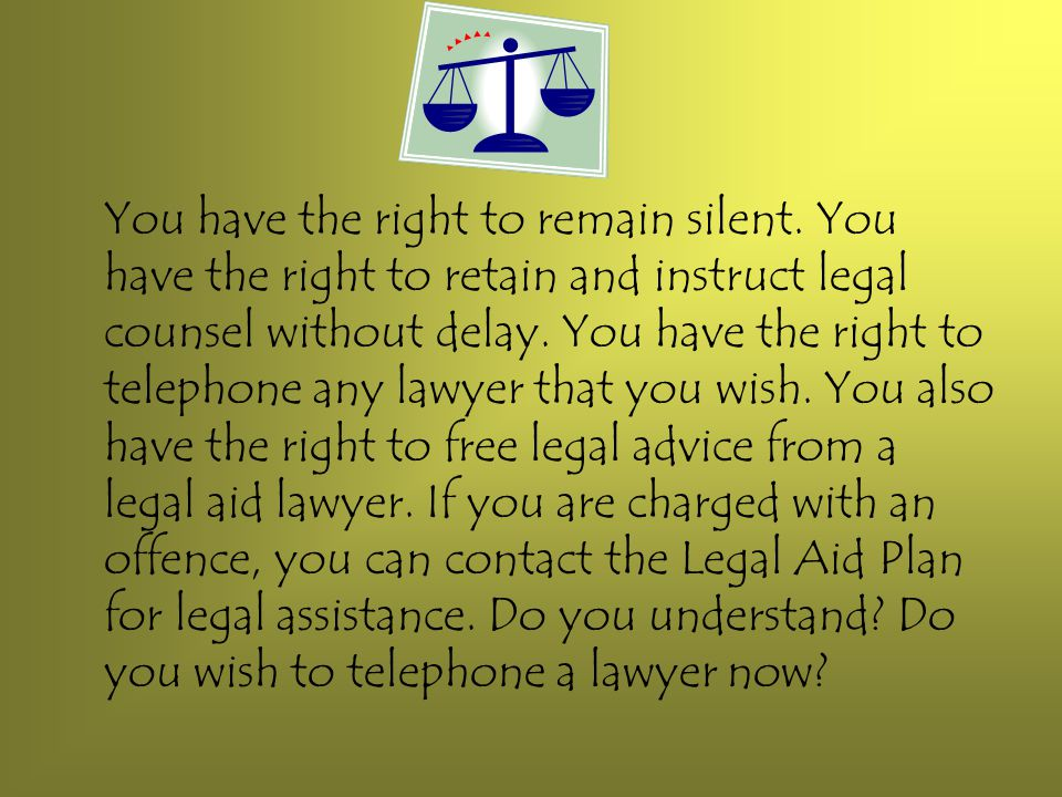 You have the right to remain silent. You have the right to retain and instruct legal counsel without delay. You have the right to telephone any lawyer
