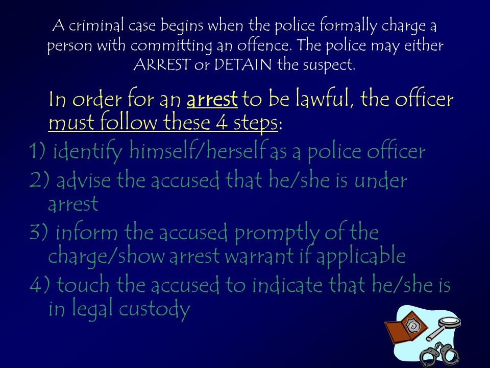 A criminal case begins when the police formally charge a person with committing an offence. The police may either ARREST or DETAIN the suspect. In ord