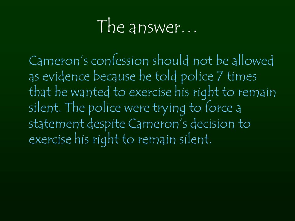 The answer… Cameron's confession should not be allowed as evidence because he told police 7 times that he wanted to exercise his right to remain silen