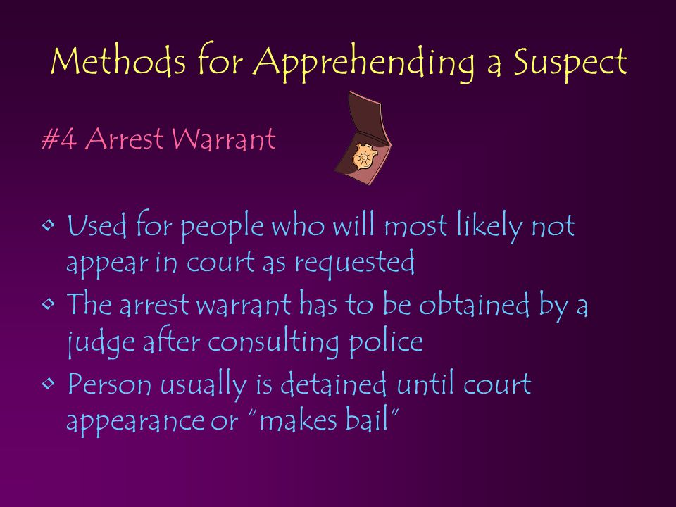Methods for Apprehending a Suspect #4 Arrest Warrant Used for people who will most likely not appear in court as requested The arrest warrant has to b