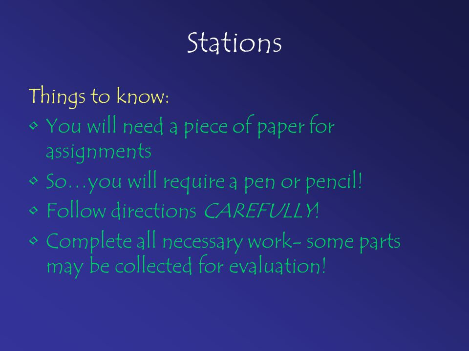 Stations Things to know: You will need a piece of paper for assignments So…you will require a pen or pencil! Follow directions CAREFULLY! Complete all