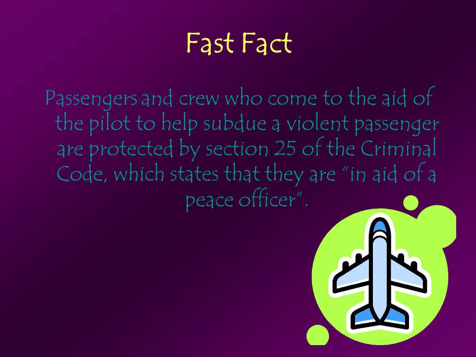 Fast Fact Passengers and crew who come to the aid of the pilot to help subdue a violent passenger are protected by section 25 of the Criminal Code, wh