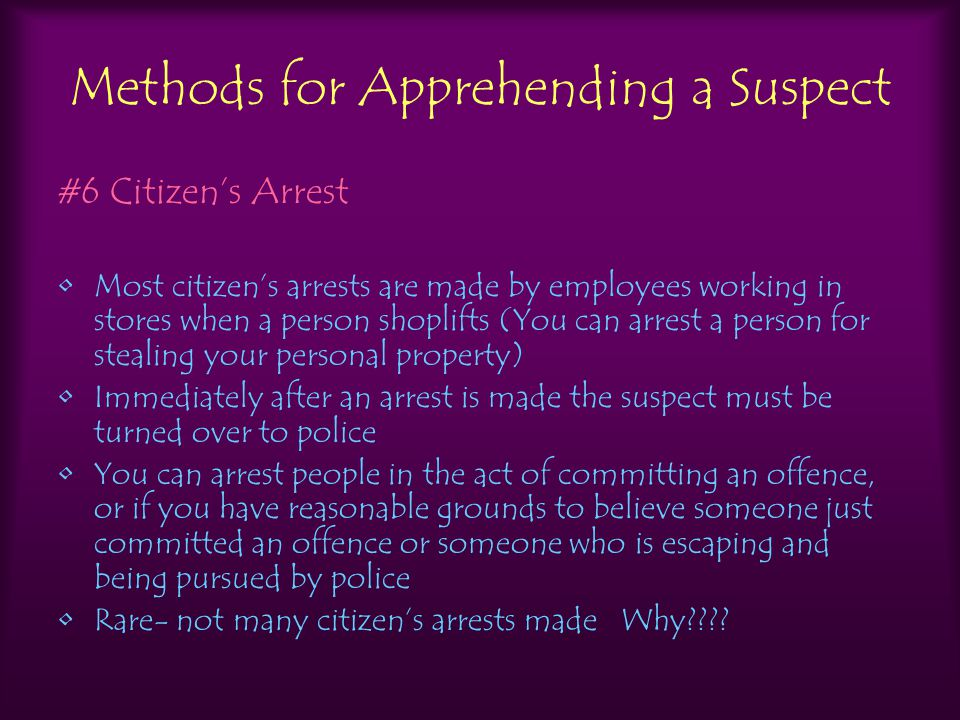 Methods for Apprehending a Suspect #6 Citizen's Arrest Most citizen's arrests are made by employees working in stores when a person shoplifts (You can