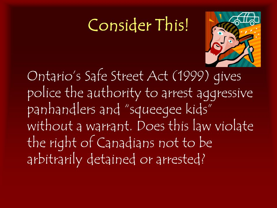 "Consider This! Ontario's Safe Street Act (1999) gives police the authority to arrest aggressive panhandlers and ""squeegee kids"" without a warrant. Doe"