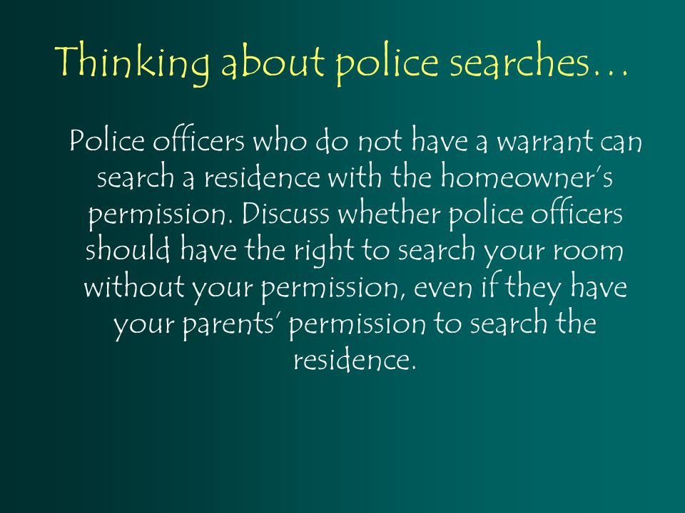 Thinking about police searches… Police officers who do not have a warrant can search a residence with the homeowner's permission. Discuss whether poli