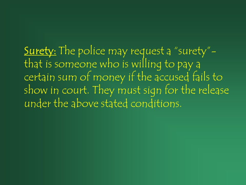 "Surety: The police may request a ""surety""- that is someone who is willing to pay a certain sum of money if the accused fails to show in court. They mu"