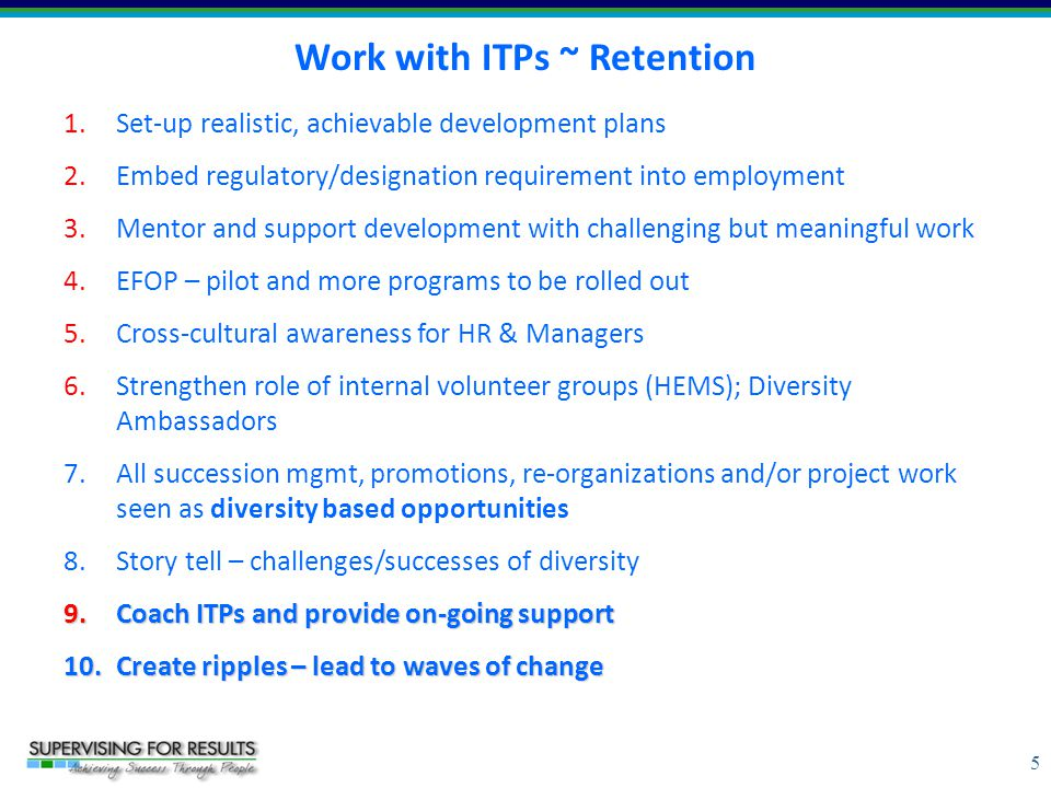 5 Work with ITPs ~ Retention 1.Set-up realistic, achievable development plans 2.Embed regulatory/designation requirement into employment 3.Mentor and support development with challenging but meaningful work 4.EFOP – pilot and more programs to be rolled out 5.Cross-cultural awareness for HR & Managers 6.Strengthen role of internal volunteer groups (HEMS); Diversity Ambassadors 7.All succession mgmt, promotions, re-organizations and/or project work seen as diversity based opportunities 8.Story tell – challenges/successes of diversity 9.Coach ITPs and provide on-going support 10.Create ripples – lead to waves of change