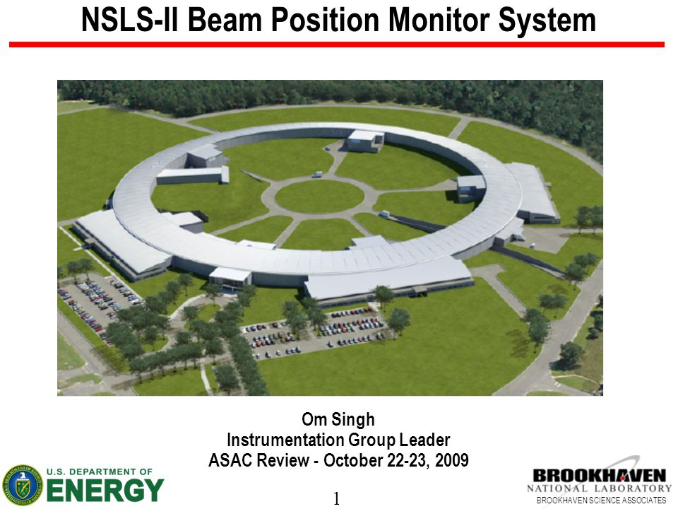 1 BROOKHAVEN SCIENCE ASSOCIATES NSLS-II Beam Position Monitor System Om Singh Instrumentation Group Leader ASAC Review - October 22-23, 2009