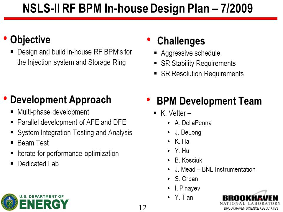 12 BROOKHAVEN SCIENCE ASSOCIATES NSLS-II RF BPM In-house Design Plan – 7/2009 Objective  Design and build in-house RF BPM's for the Injection system and Storage Ring Development Approach  Multi-phase development  Parallel development of AFE and DFE  System Integration Testing and Analysis  Beam Test  Iterate for performance optimization  Dedicated Lab Challenges  Aggressive schedule  SR Stability Requirements  SR Resolution Requirements BPM Development Team  K.