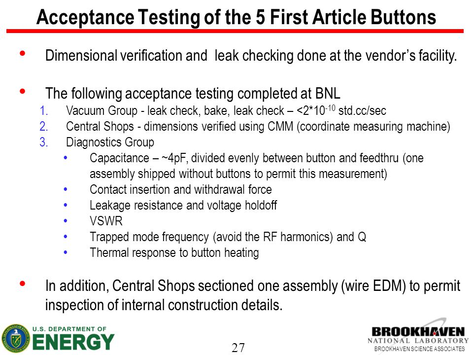27 BROOKHAVEN SCIENCE ASSOCIATES Acceptance Testing of the 5 First Article Buttons Dimensional verification and leak checking done at the vendor's facility.