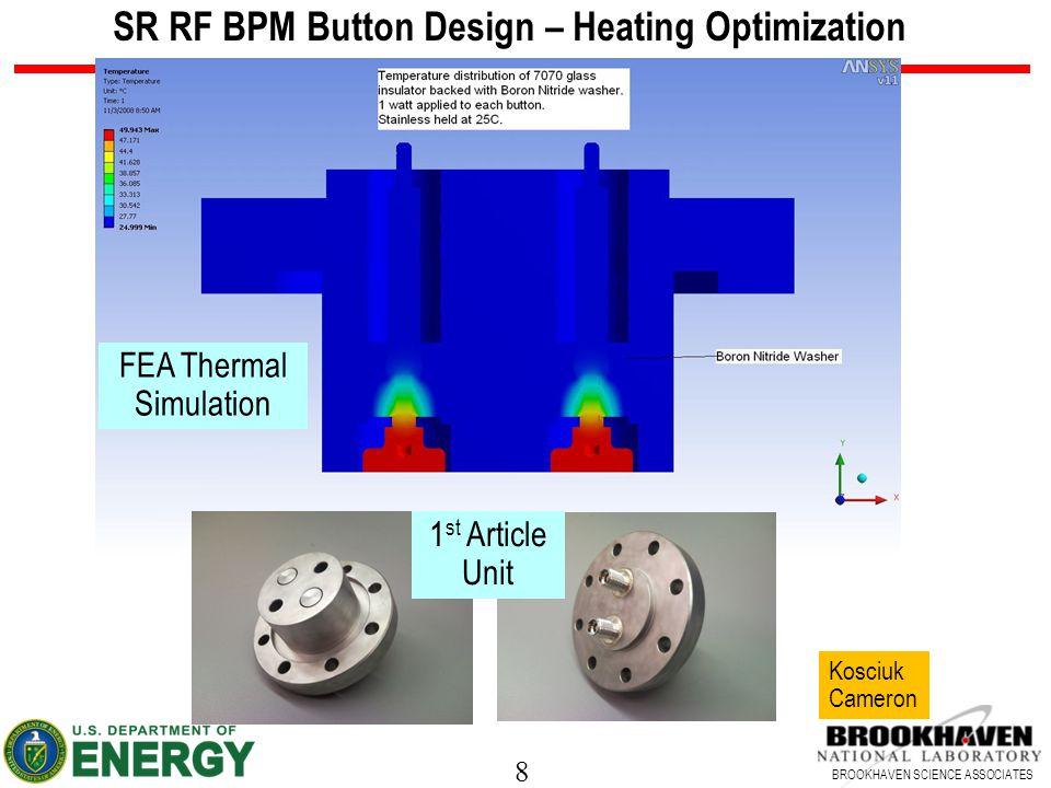 8 BROOKHAVEN SCIENCE ASSOCIATES SR RF BPM Button Design – Heating Optimization FEA Thermal Simulation Kosciuk Cameron 1 st Article Unit