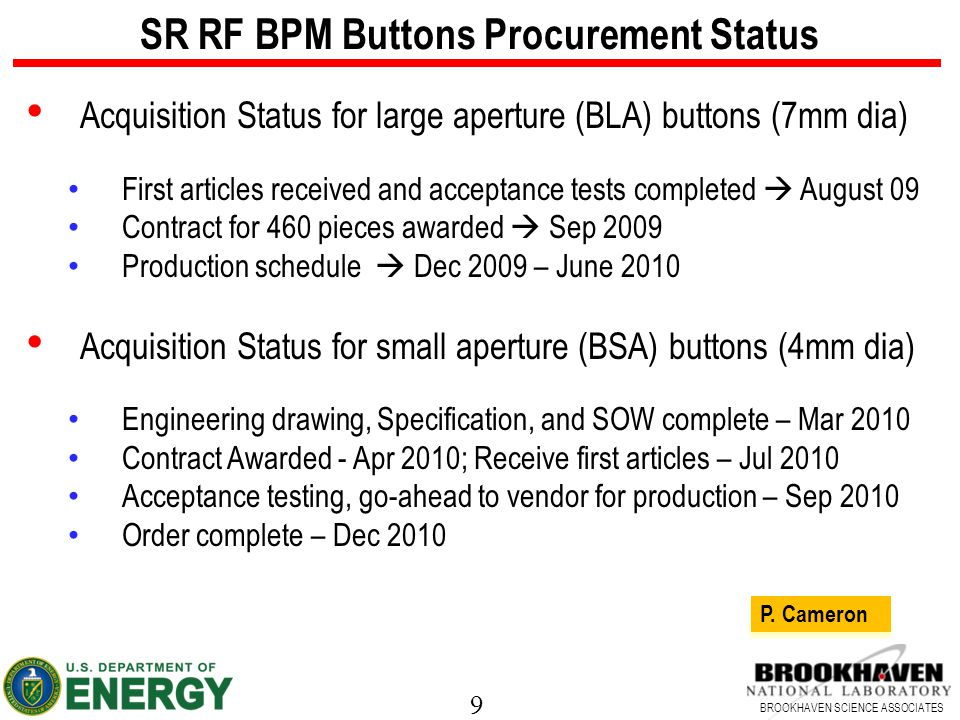 9 BROOKHAVEN SCIENCE ASSOCIATES SR RF BPM Buttons Procurement Status Acquisition Status for large aperture (BLA) buttons (7mm dia) First articles received and acceptance tests completed  August 09 Contract for 460 pieces awarded  Sep 2009 Production schedule  Dec 2009 – June 2010 Acquisition Status for small aperture (BSA) buttons (4mm dia) Engineering drawing, Specification, and SOW complete – Mar 2010 Contract Awarded - Apr 2010; Receive first articles – Jul 2010 Acceptance testing, go-ahead to vendor for production – Sep 2010 Order complete – Dec 2010 P.