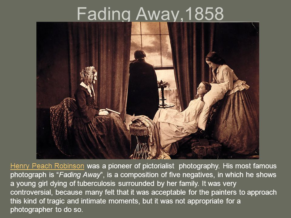 """Fading Away,1858 Henry Peach RobinsonHenry Peach Robinson was a pioneer of pictorialist photography. His most famous photograph is """"Fading Away"""", is a"""