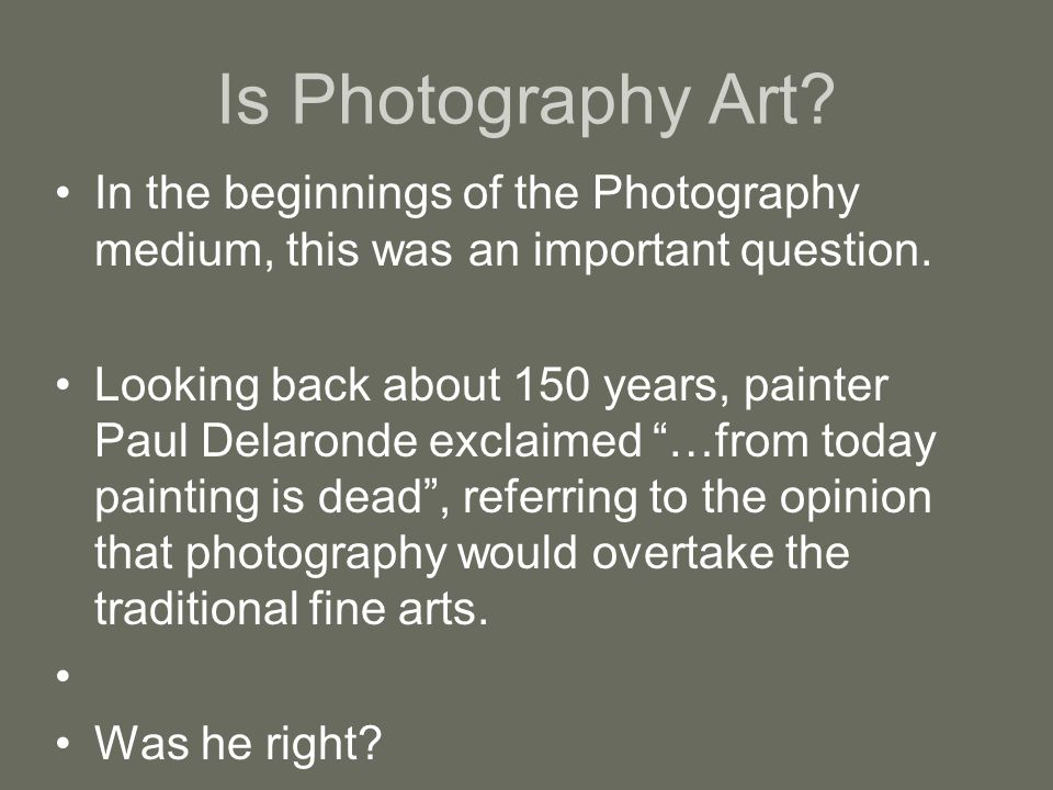 Is Photography Art? In the beginnings of the Photography medium, this was an important question. Looking back about 150 years, painter Paul Delaronde
