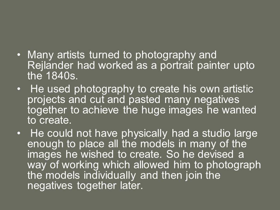 Many artists turned to photography and Rejlander had worked as a portrait painter upto the 1840s. He used photography to create his own artistic proje