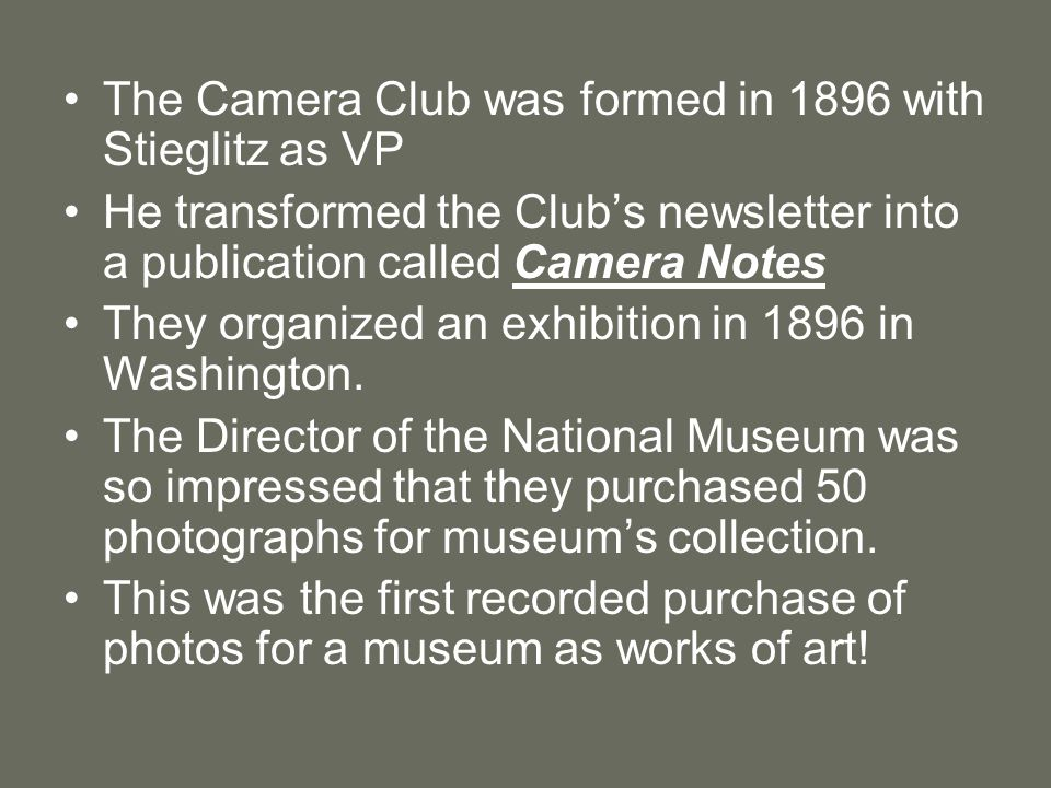 The Camera Club was formed in 1896 with Stieglitz as VP He transformed the Club's newsletter into a publication called Camera Notes They organized an