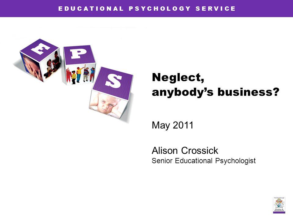 E D U C A T I O N A L P S Y C H O L O G Y S E R V I C E Neglect, anybody's business? May 2011 Alison Crossick Senior Educational Psychologist