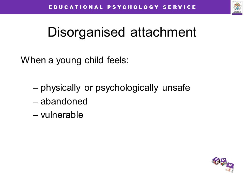 E D U C A T I O N A L P S Y C H O L O G Y S E R V I C E Disorganised attachment When a young child feels: –physically or psychologically unsafe –abandoned –vulnerable
