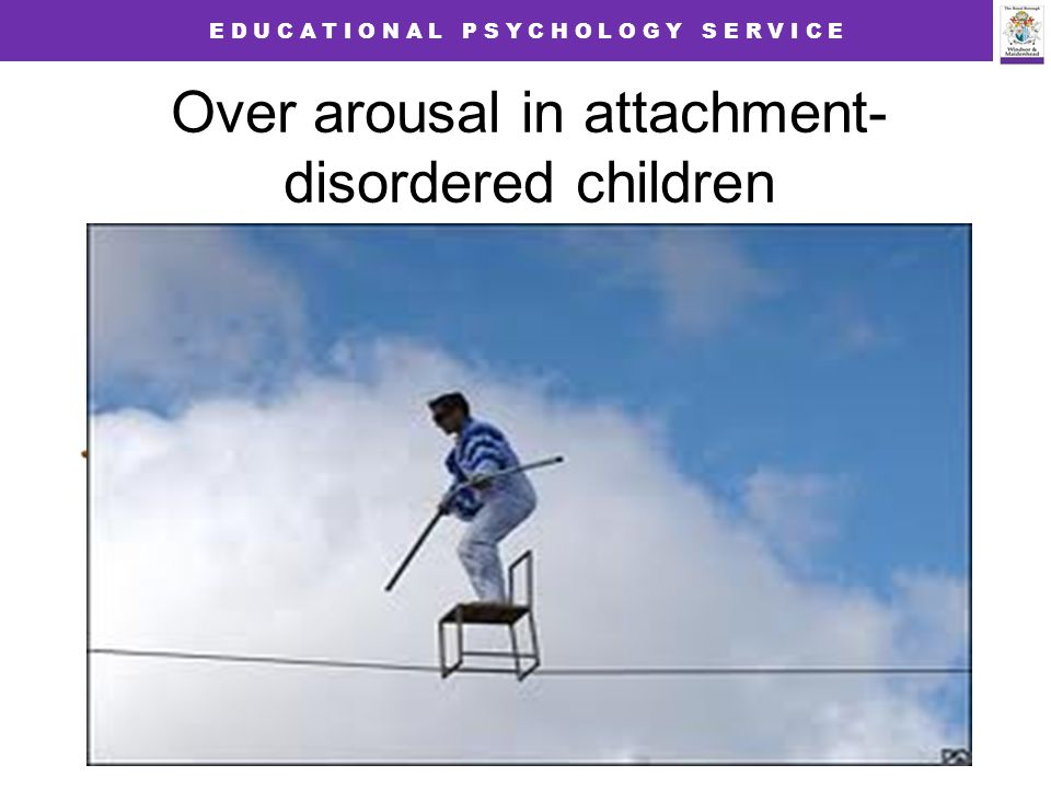 E D U C A T I O N A L P S Y C H O L O G Y S E R V I C E Over arousal in attachment- disordered children