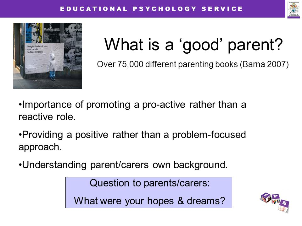 E D U C A T I O N A L P S Y C H O L O G Y S E R V I C E What is a 'good' parent.