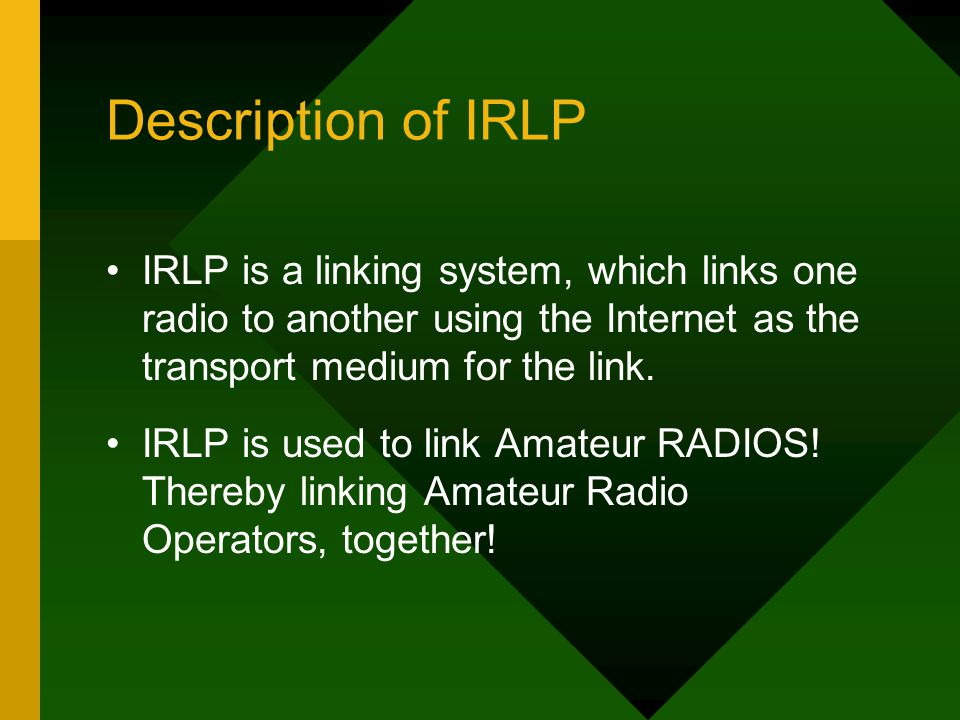 Description of IRLP IRLP is a linking system, which links one radio to another using the Internet as the transport medium for the link.