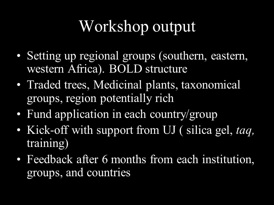 Our plans after the first workshop Annual workshop, Barcoding training week Grant writing training (NRF, RS), proposal sharing to help with grant applications Student training at UJ through specific projects Advice through website on barcoding (plant collection, extraction, sequencing, submission to BOLD) Advice on setting up DNA banking Information sharing (protocols)