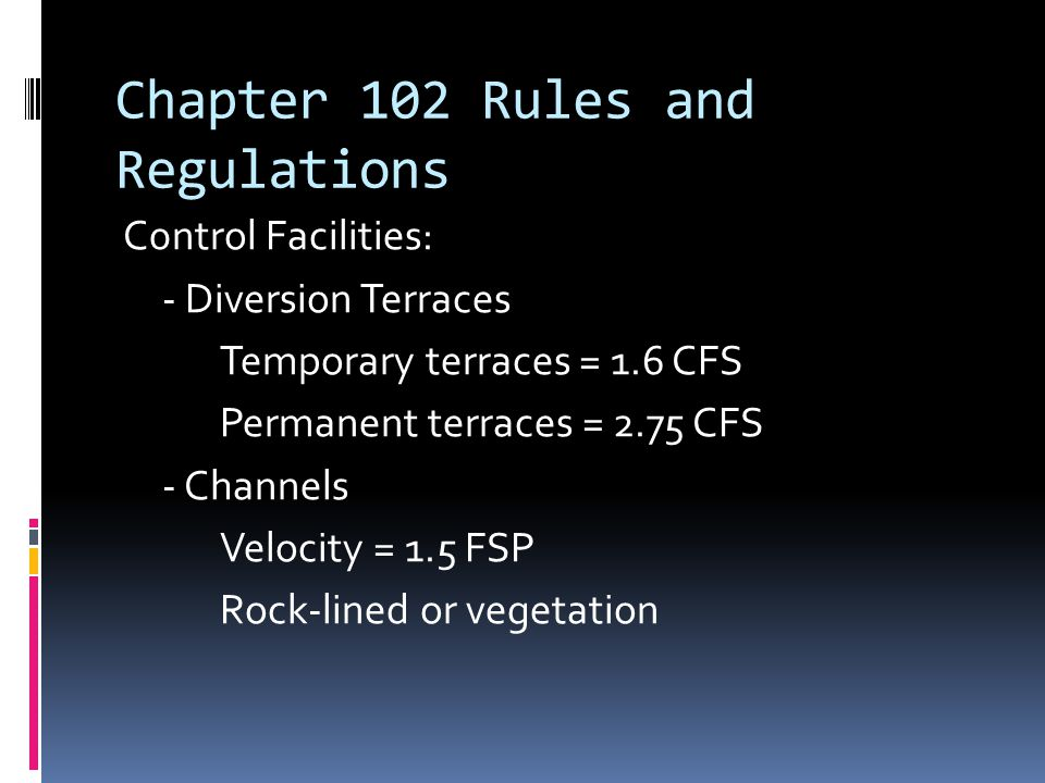 Chapter 102 Rules and Regulations C0ntrol Facilities: - Diversion Terraces Temporary terraces = 1.6 CFS Permanent terraces = 2.75 CFS - Channels Velocity = 1.5 FSP Rock-lined or vegetation