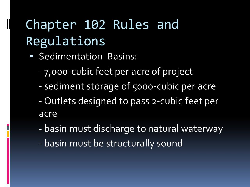 Chapter 102 Rules and Regulations  Sedimentation Basins: - 7,000-cubic feet per acre of project - sediment storage of 5000-cubic per acre - Outlets designed to pass 2-cubic feet per acre - basin must discharge to natural waterway - basin must be structurally sound