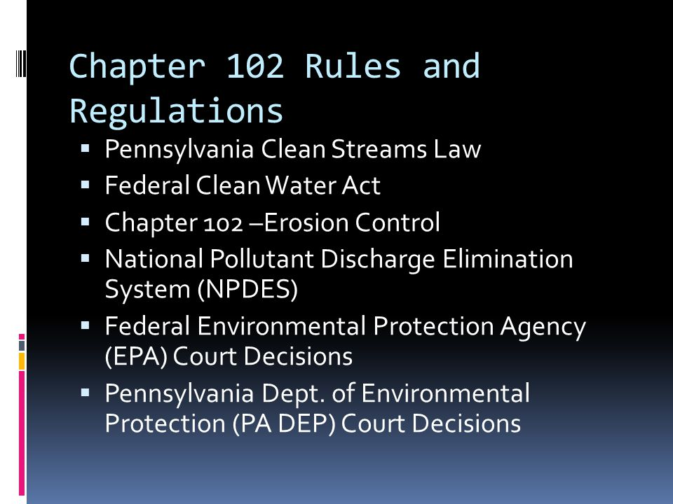 Chapter 102 Rules and Regulations  Pennsylvania Clean Streams Law  Federal Clean Water Act  Chapter 102 –Erosion Control  National Pollutant Discharge Elimination System (NPDES)  Federal Environmental Protection Agency (EPA) Court Decisions  Pennsylvania Dept.