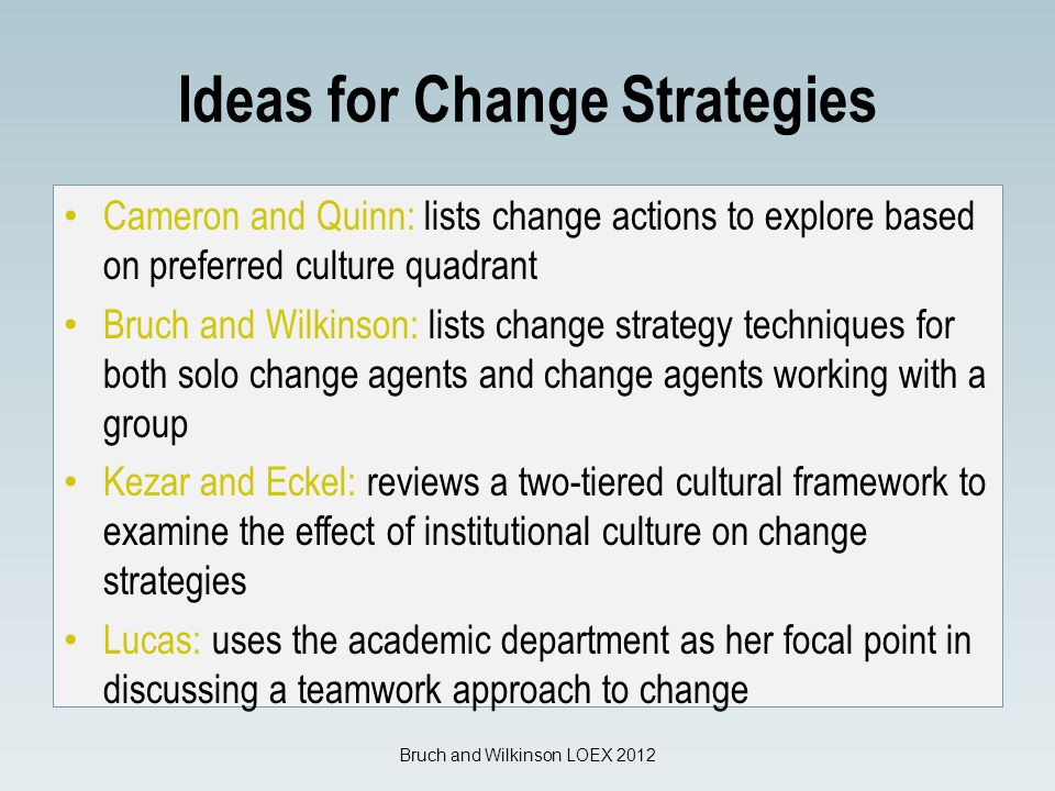 Ideas for Change Strategies Cameron and Quinn: lists change actions to explore based on preferred culture quadrant Bruch and Wilkinson: lists change strategy techniques for both solo change agents and change agents working with a group Kezar and Eckel: reviews a two-tiered cultural framework to examine the effect of institutional culture on change strategies Lucas: uses the academic department as her focal point in discussing a teamwork approach to change Bruch and Wilkinson LOEX 2012