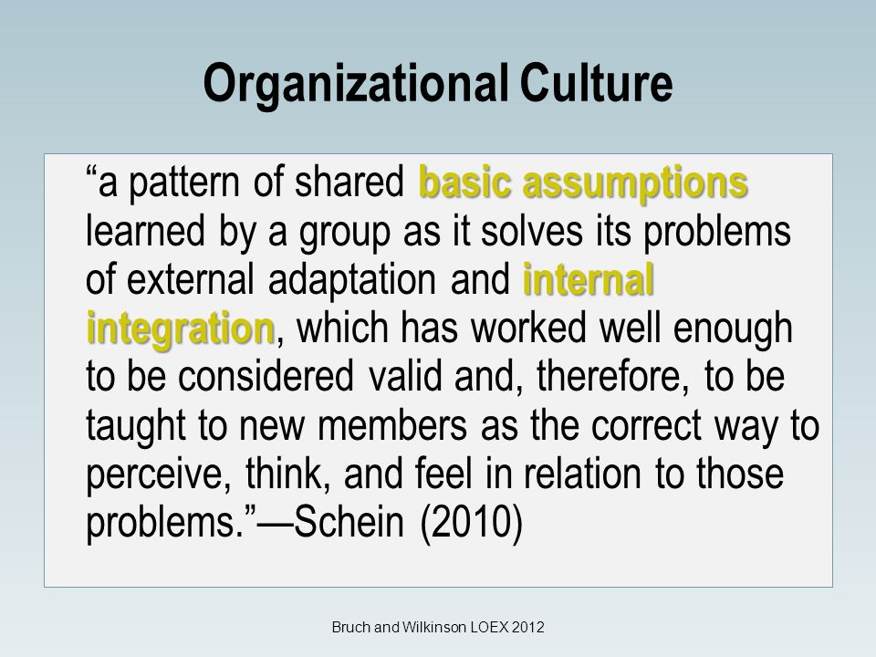 Organizational Culture basic assumptions internal integration a pattern of shared basic assumptions learned by a group as it solves its problems of external adaptation and internal integration, which has worked well enough to be considered valid and, therefore, to be taught to new members as the correct way to perceive, think, and feel in relation to those problems. —Schein (2010) Bruch and Wilkinson LOEX 2012