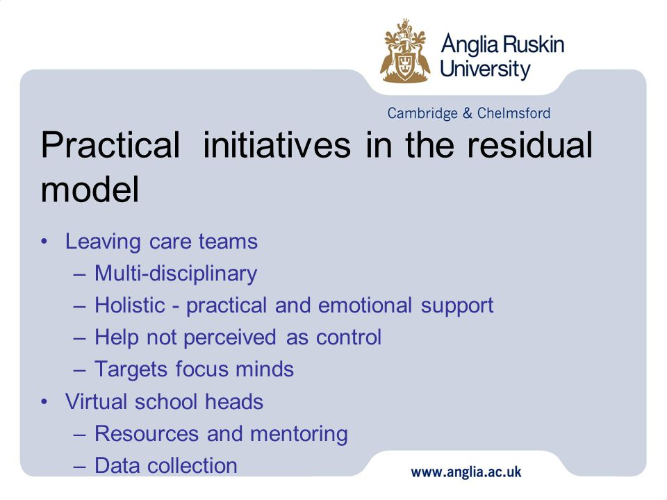 Practical initiatives in the residual model Leaving care teams –Multi-disciplinary –Holistic - practical and emotional support –Help not perceived as control –Targets focus minds Virtual school heads –Resources and mentoring –Data collection