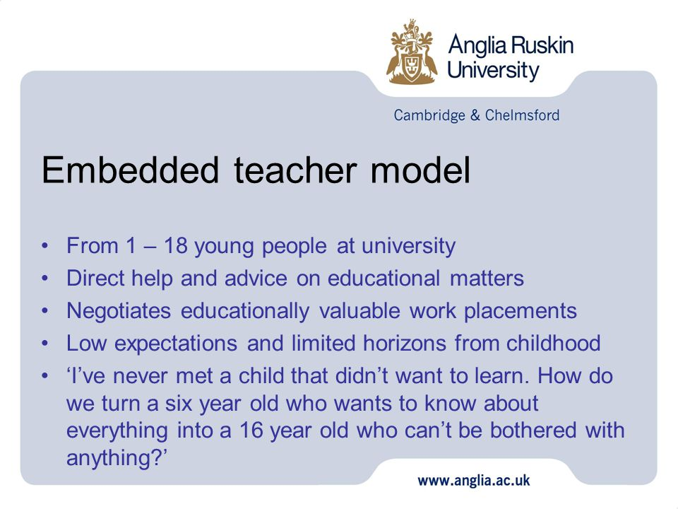 Embedded teacher model From 1 – 18 young people at university Direct help and advice on educational matters Negotiates educationally valuable work placements Low expectations and limited horizons from childhood 'I've never met a child that didn't want to learn.