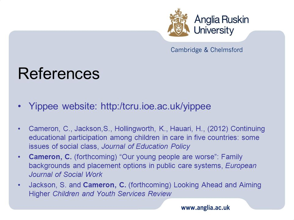 References Yippee website: http:/tcru.ioe.ac.uk/yippee Cameron, C., Jackson,S., Hollingworth, K., Hauari, H., (2012) Continuing educational participation among children in care in five countries: some issues of social class, Journal of Education Policy Cameron, C.