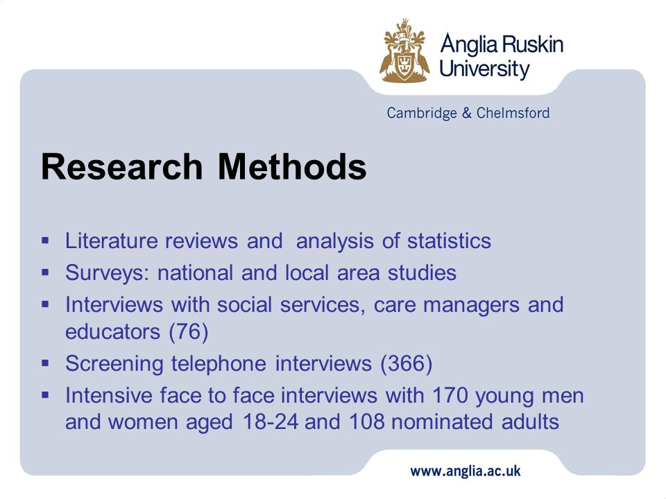 Research Methods  Literature reviews and analysis of statistics  Surveys: national and local area studies  Interviews with social services, care managers and educators (76)  Screening telephone interviews (366)  Intensive face to face interviews with 170 young men and women aged 18-24 and 108 nominated adults