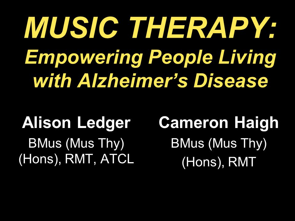 MUSIC THERAPY: Empowering People Living with Alzheimer's Disease Alison Ledger BMus (Mus Thy) (Hons), RMT, ATCL Cameron Haigh BMus (Mus Thy) (Hons), RMT