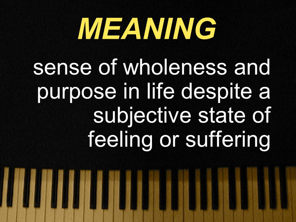 sense of wholeness and purpose in life despite a subjective state of feeling or suffering