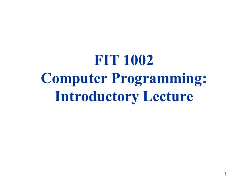 1 FIT 1002 Computer Programming: Introductory Lecture