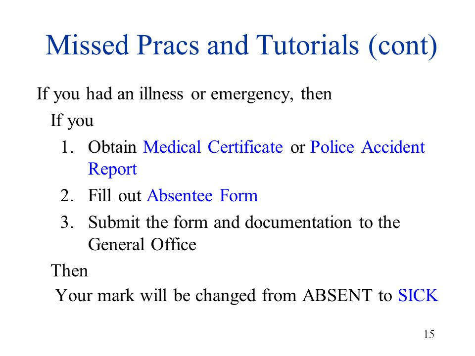15 Missed Pracs and Tutorials (cont) If you had an illness or emergency, then If you 1.Obtain Medical Certificate or Police Accident Report 2.Fill out
