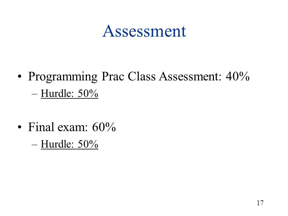 17 Assessment Programming Prac Class Assessment: 40% –Hurdle: 50% Final exam: 60% –Hurdle: 50%