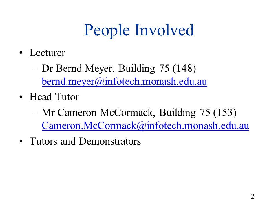 2 People Involved Lecturer –Dr Bernd Meyer, Building 75 (148) bernd.meyer@infotech.monash.edu.au bernd.meyer@infotech.monash.edu.au Head Tutor –Mr Cameron McCormack, Building 75 (153) Cameron.McCormack@infotech.monash.edu.auinfotech.monash.edu.au Tutors and Demonstrators