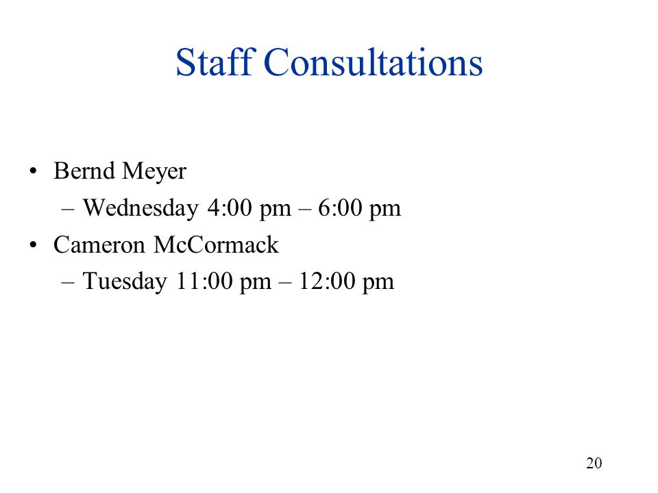 20 Staff Consultations Bernd Meyer –Wednesday 4:00 pm – 6:00 pm Cameron McCormack –Tuesday 11:00 pm – 12:00 pm